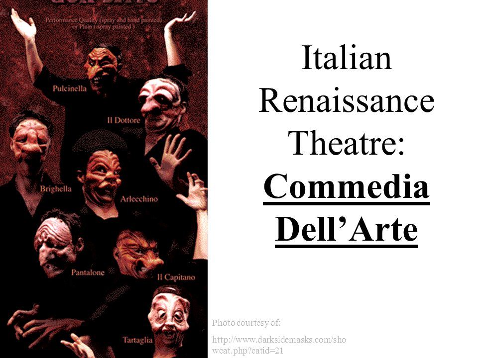 Photo courtesy of: http://www.darksidemasks.com/sho wcat.php?catid=21 Italian Renaissance Theatre: Commedia Dell'Arte