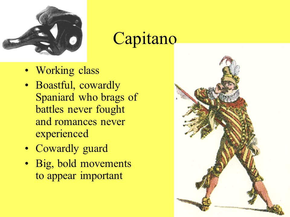 Capitano Working class Boastful, cowardly Spaniard who brags of battles never fought and romances never experienced Cowardly guard Big, bold movements to appear important