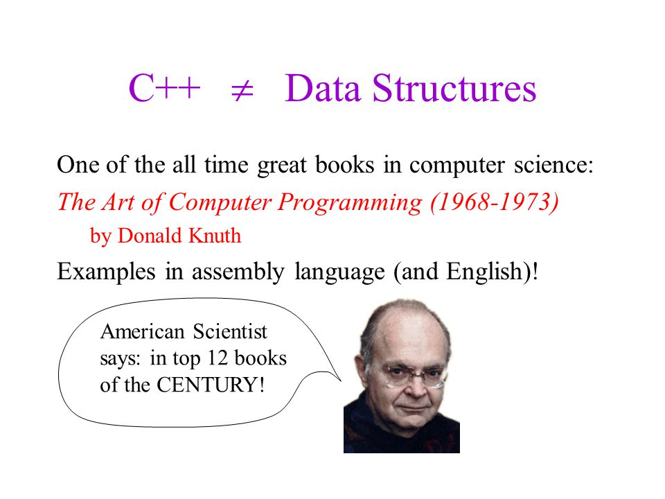 C++  Data Structures One of the all time great books in computer science: The Art of Computer Programming (1968-1973) by Donald Knuth Examples in assembly language (and English).