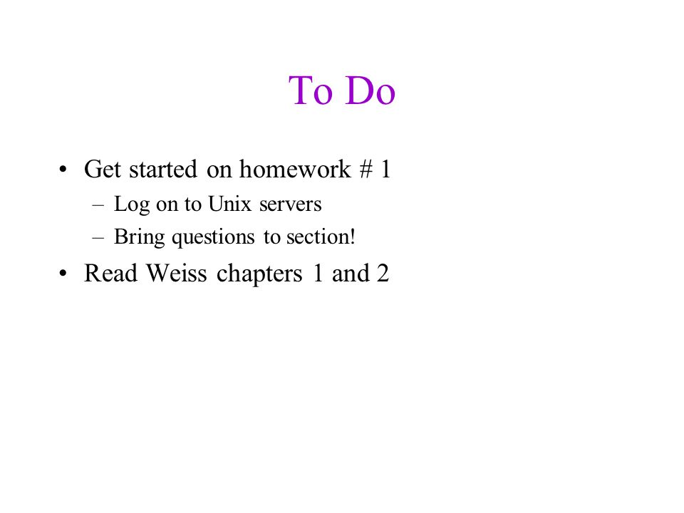 To Do Get started on homework # 1 –Log on to Unix servers –Bring questions to section.