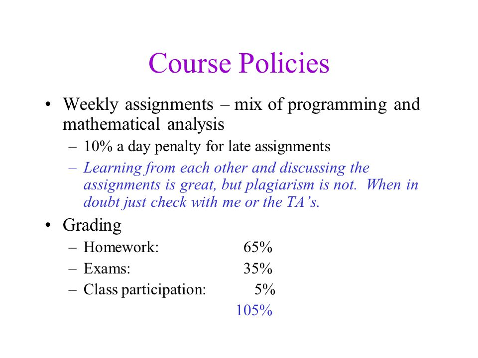 Course Policies Weekly assignments – mix of programming and mathematical analysis –10% a day penalty for late assignments –Learning from each other and discussing the assignments is great, but plagiarism is not.