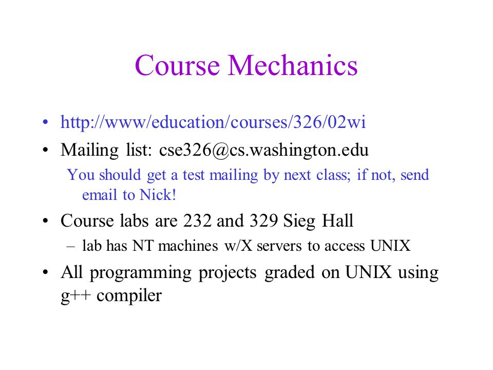 Course Mechanics http://www/education/courses/326/02wi Mailing list: cse326@cs.washington.edu You should get a test mailing by next class; if not, send email to Nick.