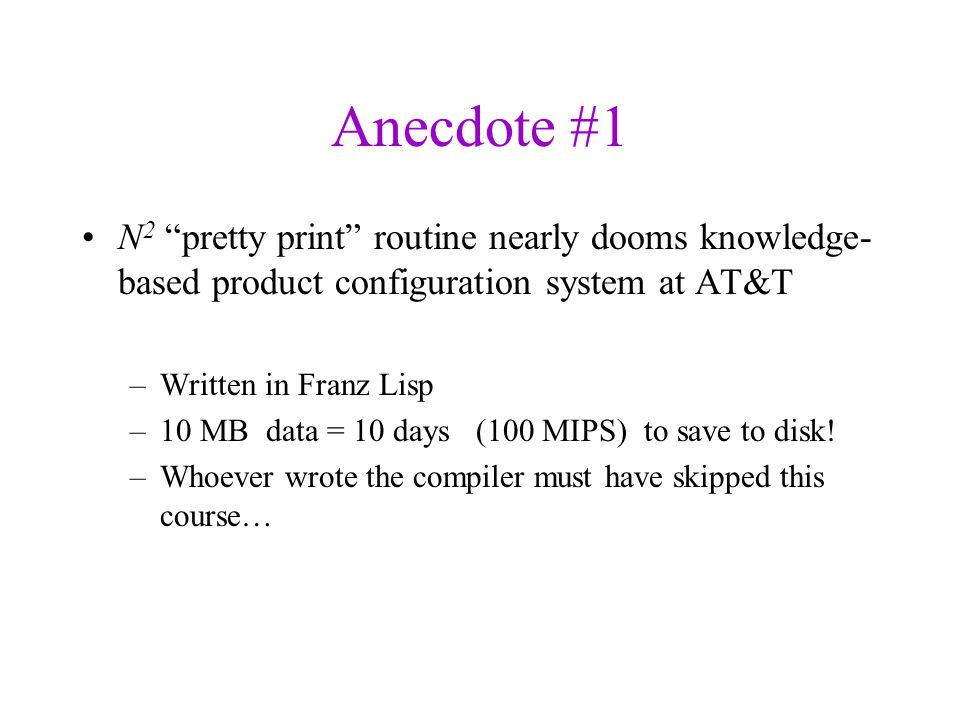 Anecdote #1 N 2 pretty print routine nearly dooms knowledge- based product configuration system at AT&T –Written in Franz Lisp –10 MB data = 10 days (100 MIPS) to save to disk.