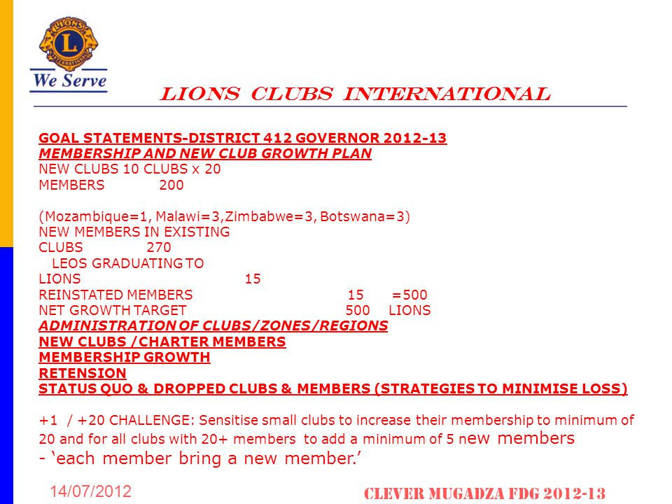 LIONS CLUBS INTERNATIONAL 14/07/2012 Clever Mugadza fDG 2012-13 GOAL STATEMENTS-DISTRICT 412 GOVERNOR 2012-13 MEMBERSHIP AND NEW CLUB GROWTH PLAN NEW CLUBS 10 CLUBS x 20 MEMBERS 200 (Mozambique=1, Malawi=3,Zimbabwe=3, Botswana=3) NEW MEMBERS IN EXISTING CLUBS 270 LEOS GRADUATING TO LIONS 15 REINSTATED MEMBERS 15 =500 NET GROWTH TARGET 500 LIONS ADMINISTRATION OF CLUBS/ZONES/REGIONS NEW CLUBS /CHARTER MEMBERS MEMBERSHIP GROWTH RETENSION STATUS QUO & DROPPED CLUBS & MEMBERS (STRATEGIES TO MINIMISE LOSS) +1 / +20 CHALLENGE: Sensitise small clubs to increase their membership to minimum of 20 and for all clubs with 20+ members to add a minimum of 5 n ew members - 'each member bring a new member.'