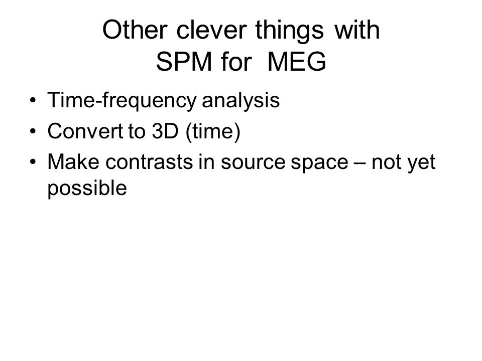 Other clever things with SPM for MEG Time-frequency analysis Convert to 3D (time) Make contrasts in source space – not yet possible