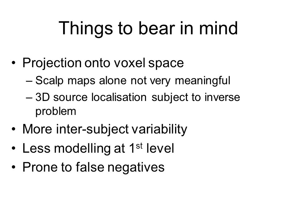 Things to bear in mind Projection onto voxel space –Scalp maps alone not very meaningful –3D source localisation subject to inverse problem More inter-subject variability Less modelling at 1 st level Prone to false negatives