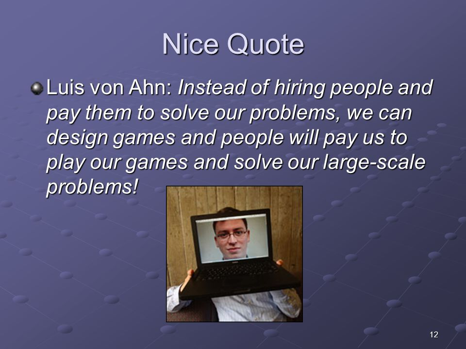 12 Nice Quote Luis von Ahn: Instead of hiring people and pay them to solve our problems, we can design games and people will pay us to play our games and solve our large-scale problems!