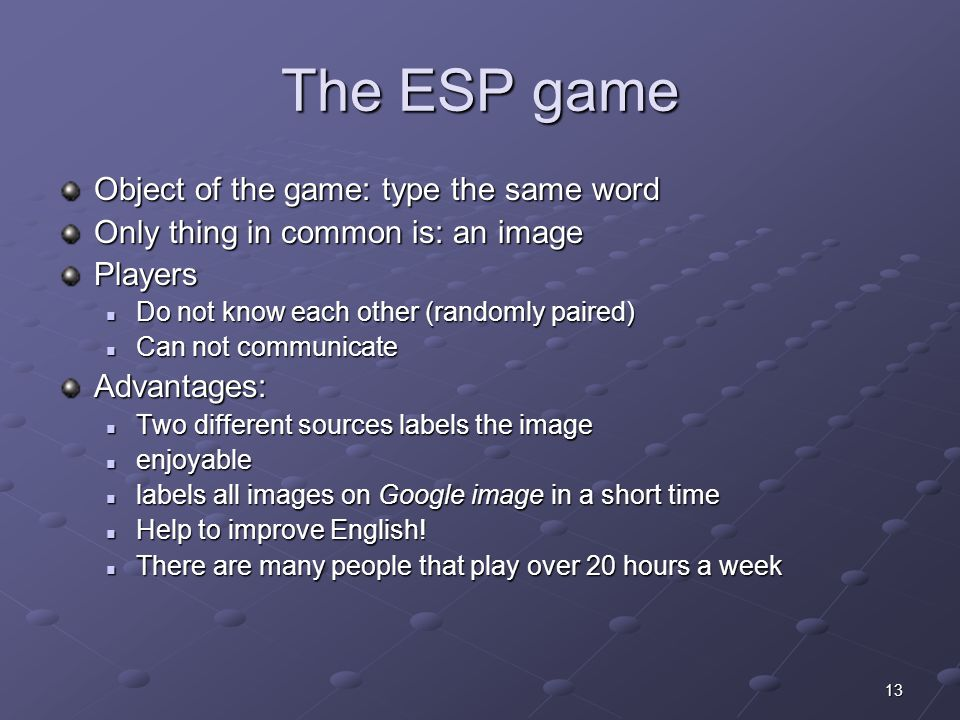 13 The ESP game Object of the game: type the same word Only thing in common is: an image Players Do not know each other (randomly paired) Do not know each other (randomly paired) Can not communicate Can not communicateAdvantages: Two different sources labels the image Two different sources labels the image enjoyable enjoyable labels all images on Google image in a short time labels all images on Google image in a short time Help to improve English.