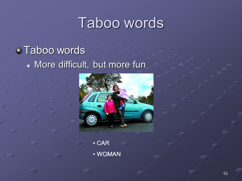 15 Taboo words More difficult, but more fun More difficult, but more fun CAR WOMAN