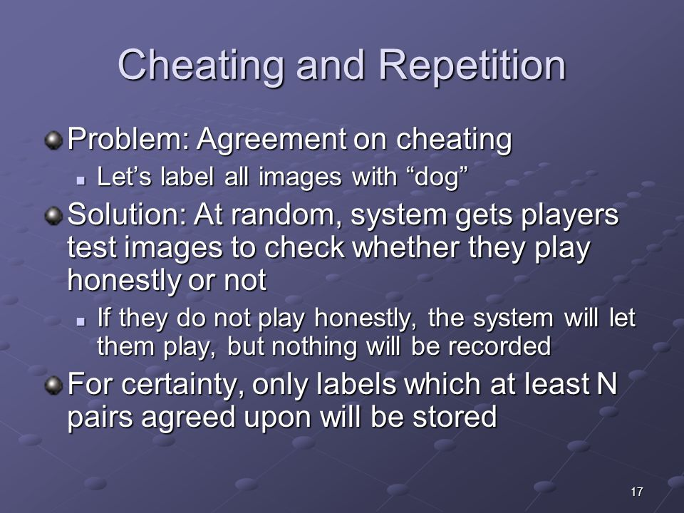 17 Cheating and Repetition Problem: Agreement on cheating Let's label all images with dog Let's label all images with dog Solution: At random, system gets players test images to check whether they play honestly or not If they do not play honestly, the system will let them play, but nothing will be recorded If they do not play honestly, the system will let them play, but nothing will be recorded For certainty, only labels which at least N pairs agreed upon will be stored