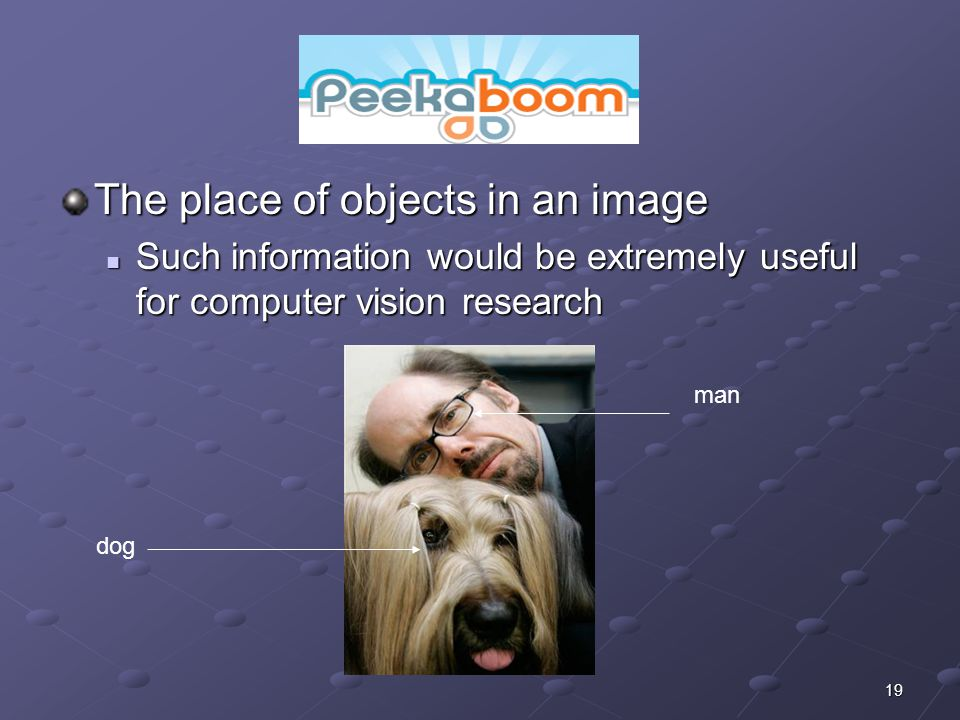 19 The place of objects in an image Such information would be extremely useful for computer vision research Such information would be extremely useful for computer vision research dog man