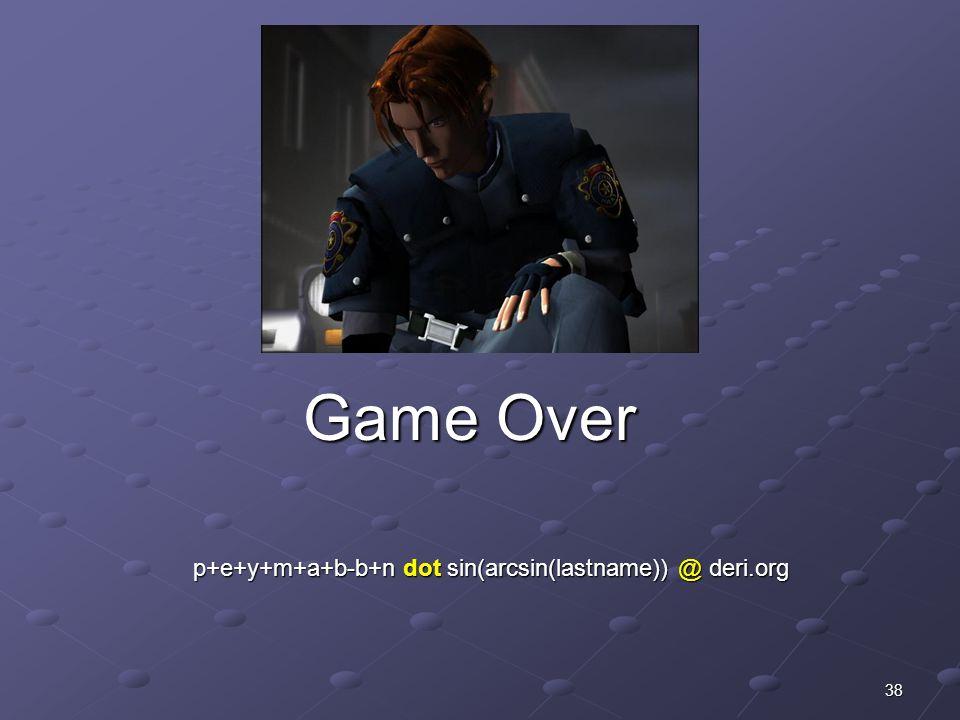 38 Game Over Game Over p+e+y+m+a+b-b+n dot sin(arcsin(lastname)) @ deri.org p+e+y+m+a+b-b+n dot sin(arcsin(lastname)) @ deri.org