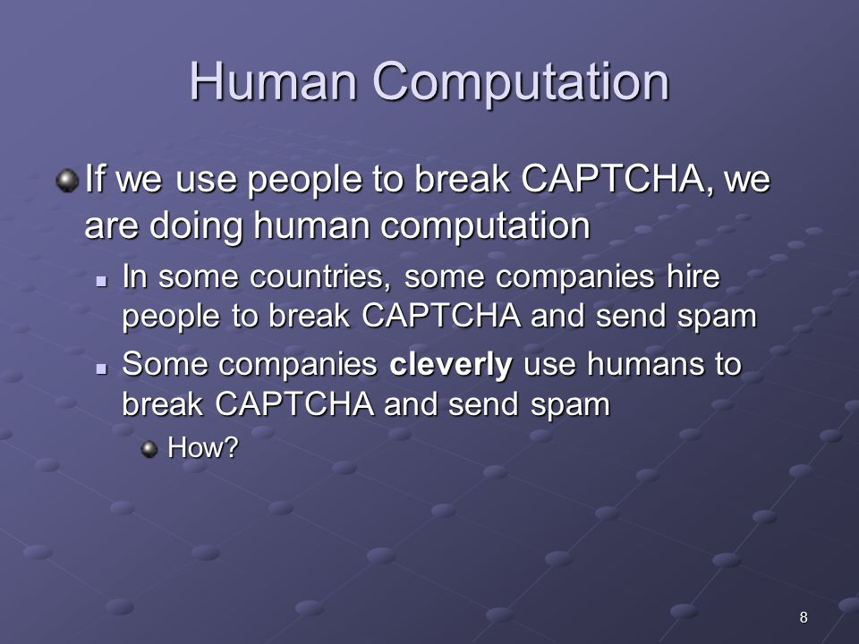 8 Human Computation If we use people to break CAPTCHA, we are doing human computation In some countries, some companies hire people to break CAPTCHA and send spam In some countries, some companies hire people to break CAPTCHA and send spam Some companies cleverly use humans to break CAPTCHA and send spam Some companies cleverly use humans to break CAPTCHA and send spam How.