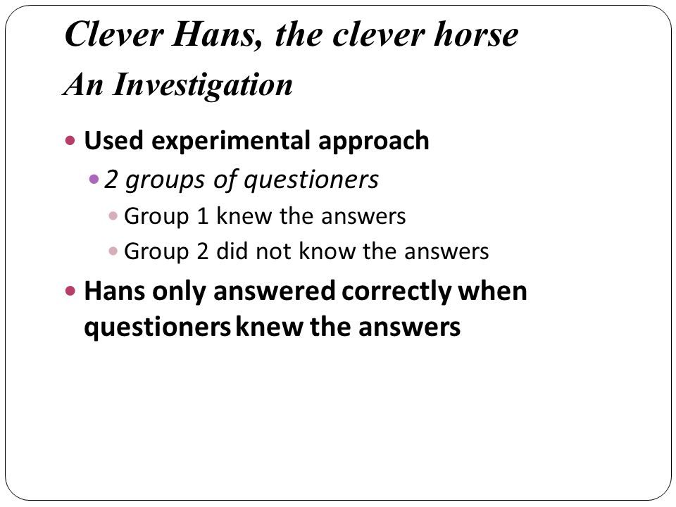 Used experimental approach 2 groups of questioners Group 1 knew the answers Group 2 did not know the answers Hans only answered correctly when questioners knew the answers Clever Hans, the clever horse An Investigation