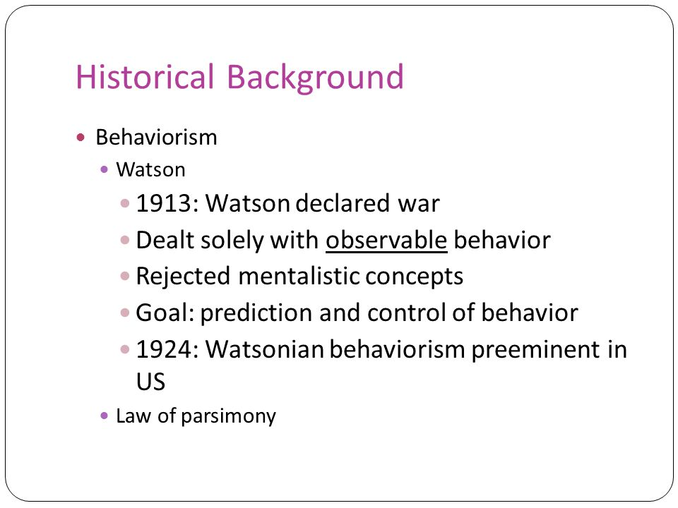 Historical Background Behaviorism Watson 1913: Watson declared war Dealt solely with observable behavior Rejected mentalistic concepts Goal: prediction and control of behavior 1924: Watsonian behaviorism preeminent in US Law of parsimony