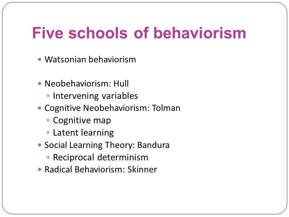 Five schools of behaviorism Watsonian behaviorism Neobehaviorism: Hull Intervening variables Cognitive Neobehaviorism: Tolman Cognitive map Latent learning Social Learning Theory: Bandura Reciprocal determinism Radical Behaviorism: Skinner