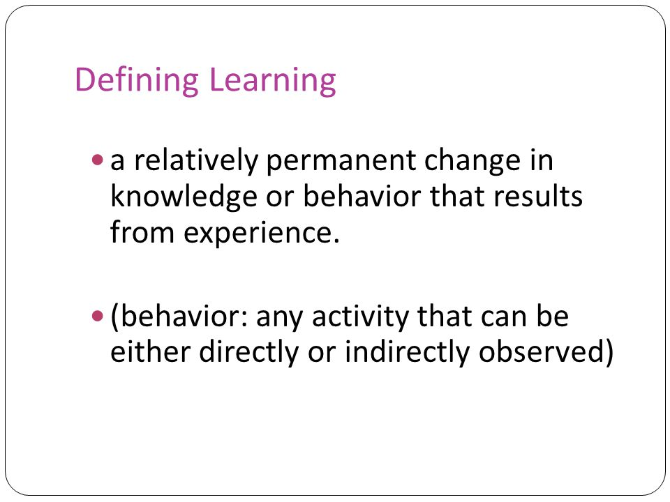 Defining Learning a relatively permanent change in knowledge or behavior that results from experience.