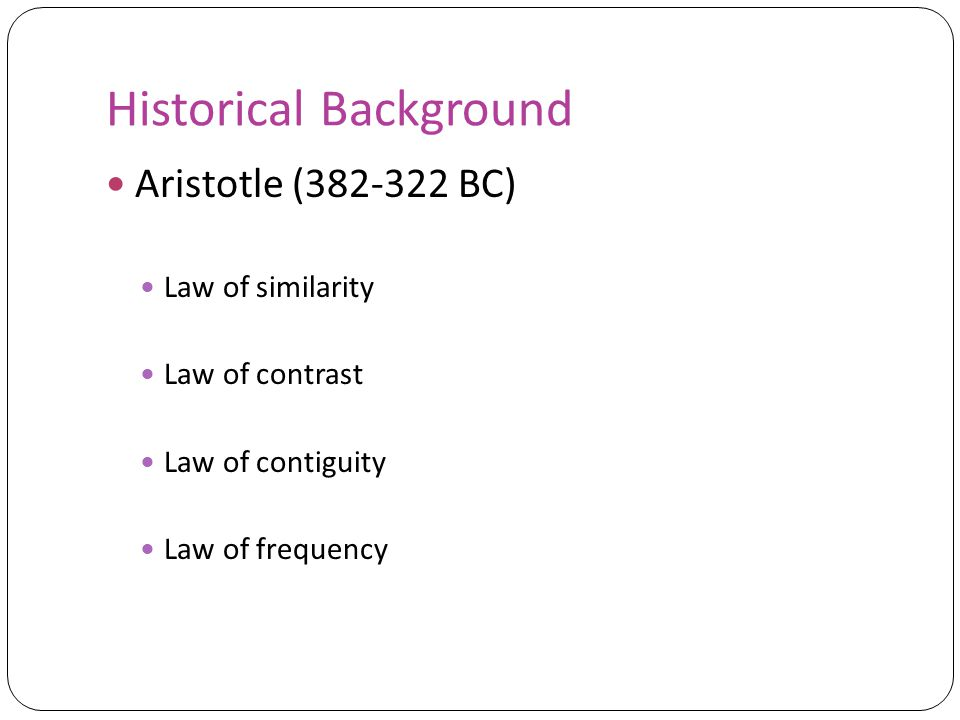 Historical Background Aristotle (382-322 BC) Law of similarity Law of contrast Law of contiguity Law of frequency