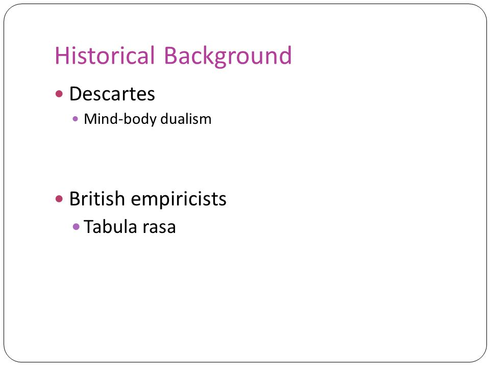 Historical Background Descartes Mind-body dualism British empiricists Tabula rasa