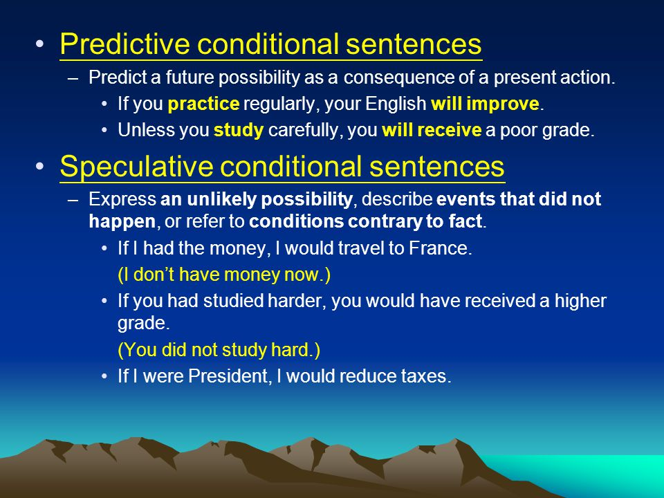 Predictive conditional sentences –Predict a future possibility as a consequence of a present action. If you practice regularly, your English will impr