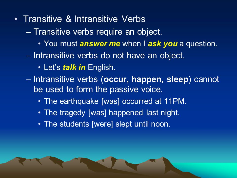 Transitive & Intransitive Verbs –Transitive verbs require an object. You must answer me when I ask you a question. –Intransitive verbs do not have an