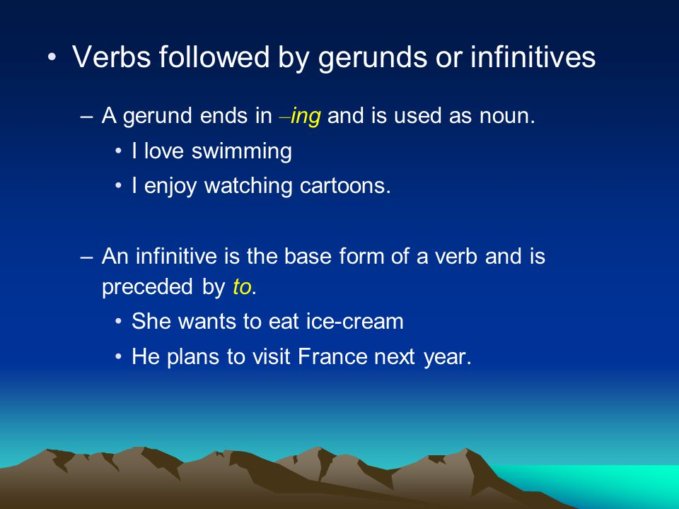 –Some verbs can be followed by a gerund or an infinitive: begin, continue, like start, hate, love, etc.