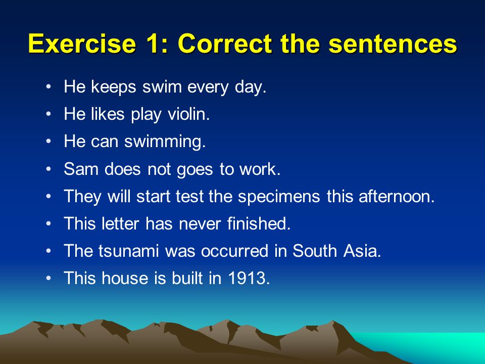 Exercise 1: Correct the sentences He keeps swim every day. He likes play violin. He can swimming. Sam does not goes to work. They will start test the
