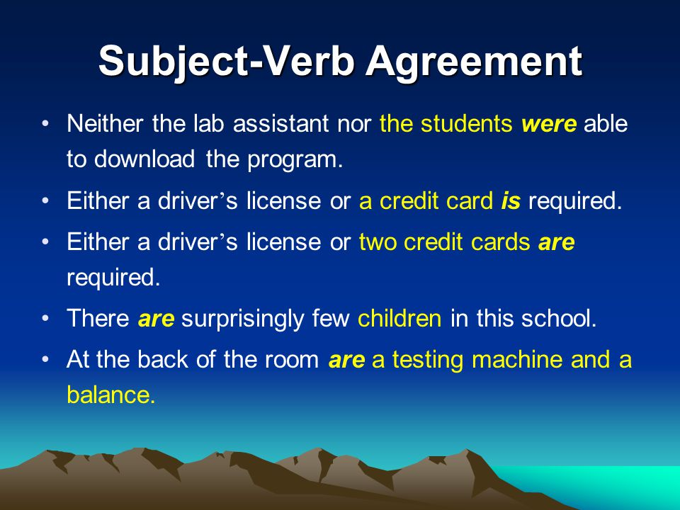 Subject-Verb Agreement Neither the lab assistant nor the students were able to download the program. Either a driver ' s license or a credit card is r