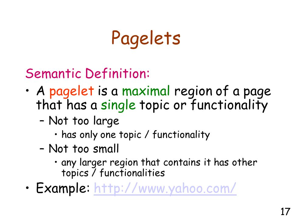 Pagelets Semantic Definition: A pagelet is a maximal region of a page that has a single topic or functionality –Not too large has only one topic / functionality –Not too small any larger region that contains it has other topics / functionalities Example: http://www.yahoo.com/http://www.yahoo.com/ 17