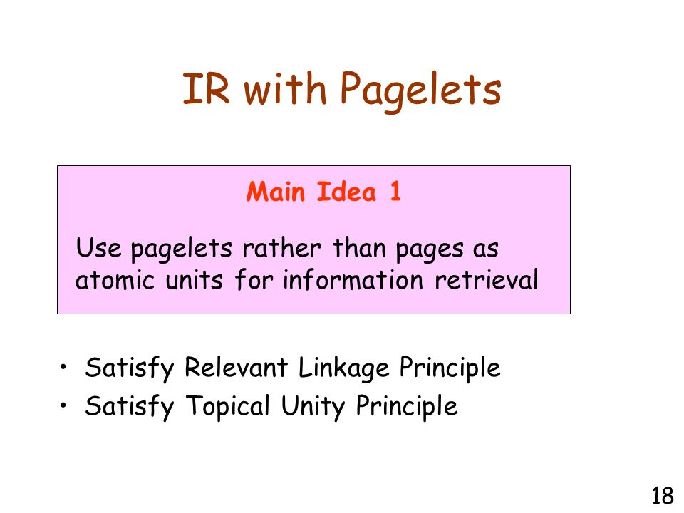 IR with Pagelets Use pagelets rather than pages as atomic units for information retrieval Main Idea 1 Satisfy Relevant Linkage Principle Satisfy Topical Unity Principle 18