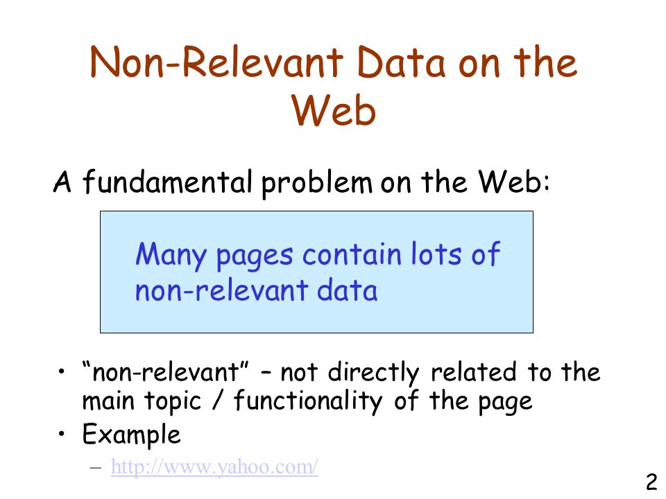 Non-Relevant Data on the Web non-relevant – not directly related to the main topic / functionality of the page Example –http://www.yahoo.com/http://www.yahoo.com/ A fundamental problem on the Web: Many pages contain lots of non-relevant data 2