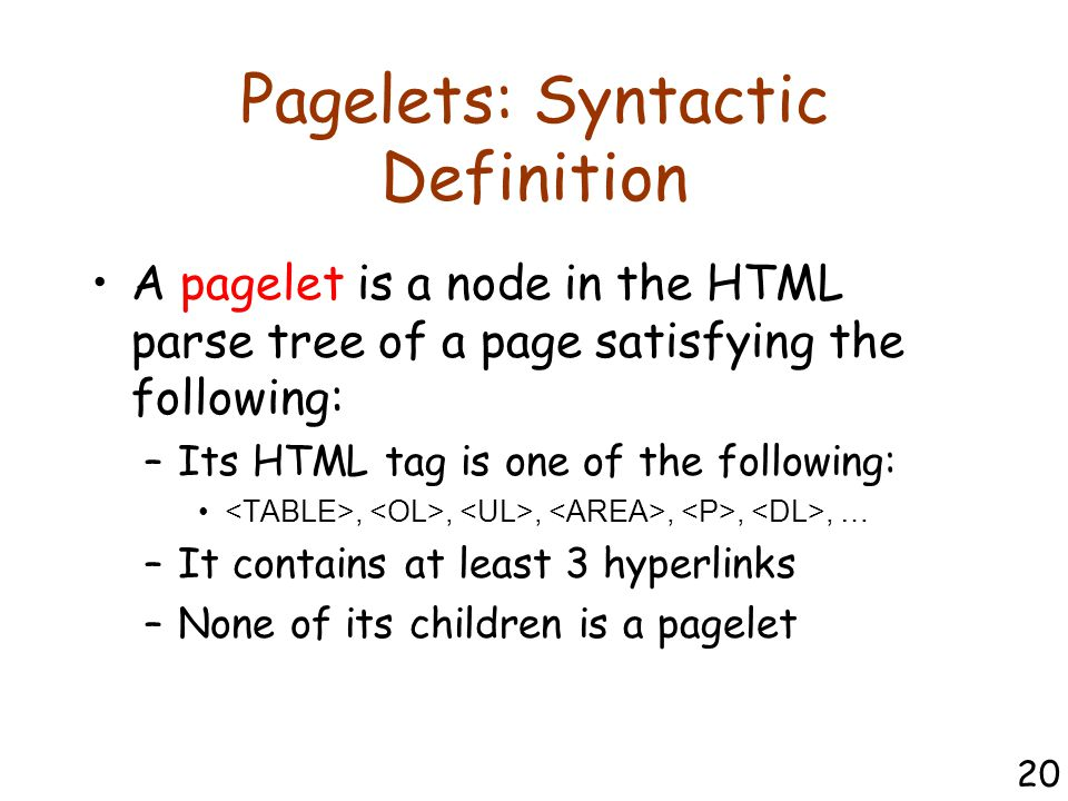 Pagelets: Syntactic Definition A pagelet is a node in the HTML parse tree of a page satisfying the following: –Its HTML tag is one of the following:,,,,,, … –It contains at least 3 hyperlinks –None of its children is a pagelet 20