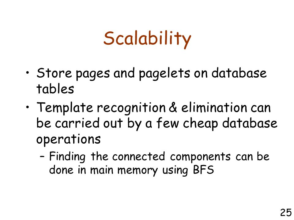 Scalability Store pages and pagelets on database tables Template recognition & elimination can be carried out by a few cheap database operations –Finding the connected components can be done in main memory using BFS 25