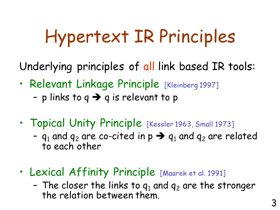 Hypertext IR Principles Relevant Linkage Principle [Kleinberg 1997] –p links to q  q is relevant to p Topical Unity Principle [Kessler 1963, Small 1973] –q 1 and q 2 are co-cited in p  q 1 and q 2 are related to each other Lexical Affinity Principle [Maarek et al.