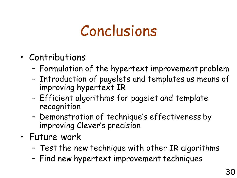 Conclusions Contributions –Formulation of the hypertext improvement problem –Introduction of pagelets and templates as means of improving hypertext IR –Efficient algorithms for pagelet and template recognition –Demonstration of technique's effectiveness by improving Clever's precision Future work –Test the new technique with other IR algorithms –Find new hypertext improvement techniques 30