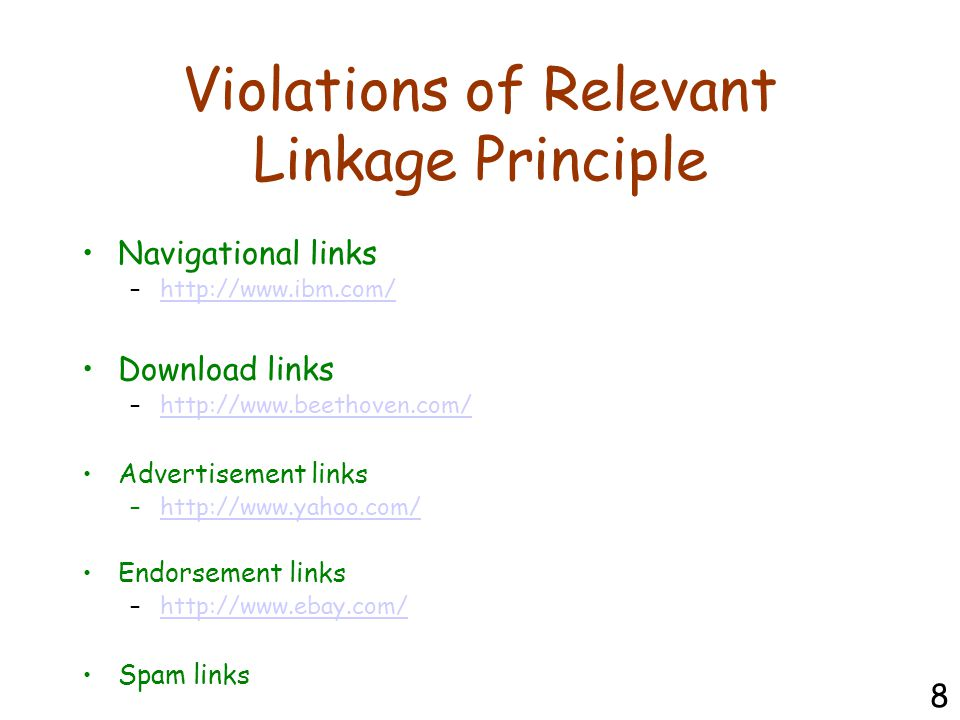 Violations of Relevant Linkage Principle Navigational links –http://www.ibm.com/http://www.ibm.com/ Download links –http://www.beethoven.com/http://www.beethoven.com/ Advertisement links –http://www.yahoo.com/http://www.yahoo.com/ Endorsement links –http://www.ebay.com/http://www.ebay.com/ Spam links 8