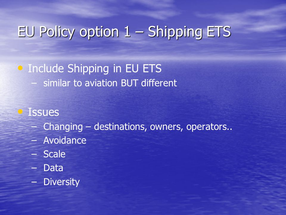 EU Policy option 1 – Shipping ETS Include Shipping in EU ETS – – similar to aviation BUT different Issues – – Changing – destinations, owners, operators..