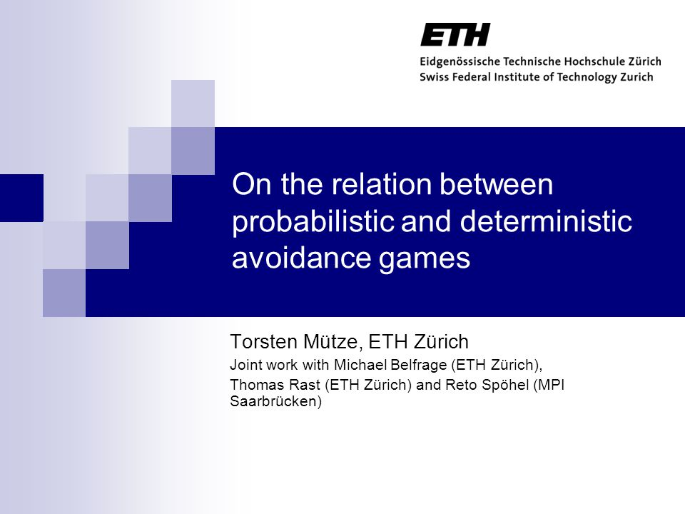 On the relation between probabilistic and deterministic avoidance games Torsten Mütze, ETH Zürich Joint work with Michael Belfrage (ETH Zürich), Thomas Rast (ETH Zürich) and Reto Spöhel (MPI Saarbrücken) TexPoint fonts used in EMF.