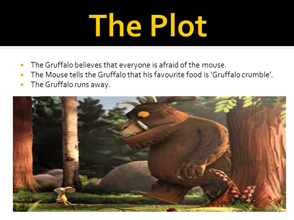  The Gruffalo believes that everyone is afraid of the mouse.  The Mouse tells the Gruffalo that his favourite food is 'Gruffalo crumble'.  The Gruf