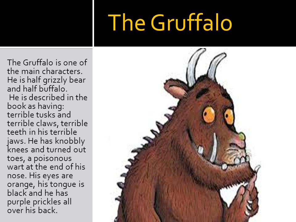 The Gruffalo The Gruffalo is one of the main characters. He is half grizzly bear and half buffalo. He is described in the book as having: terrible tus