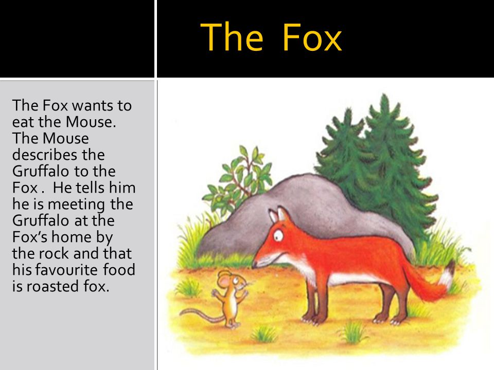 The Fox The Fox wants to eat the Mouse. The Mouse describes the Gruffalo to the Fox.