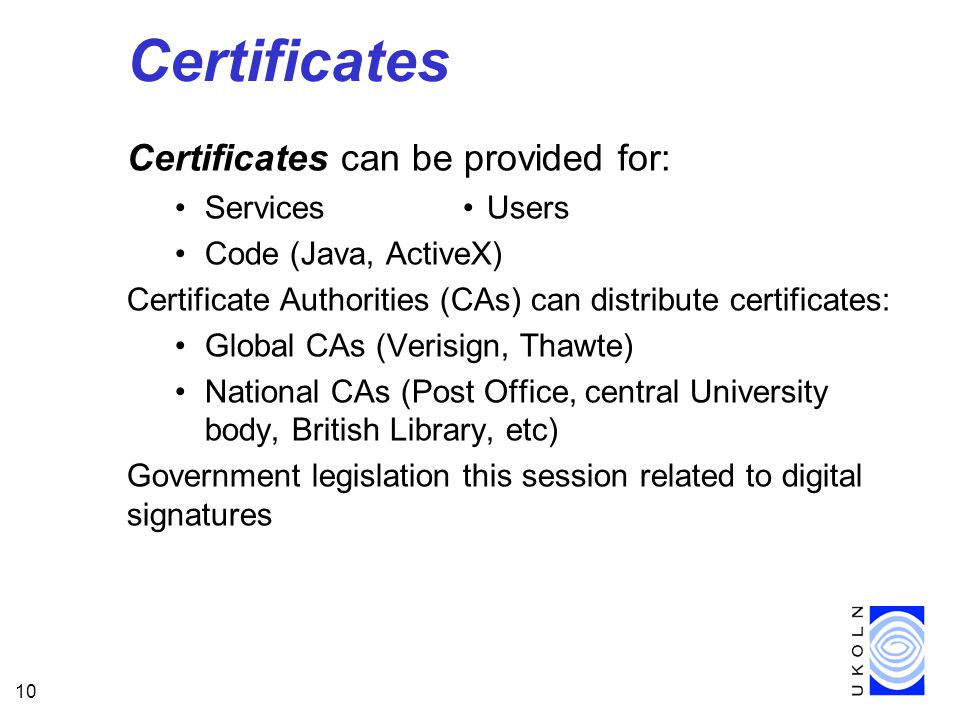 10 Certificates Certificates can be provided for: Services Users Code (Java, ActiveX) Certificate Authorities (CAs) can distribute certificates: Global CAs (Verisign, Thawte) National CAs (Post Office, central University body, British Library, etc) Government legislation this session related to digital signatures