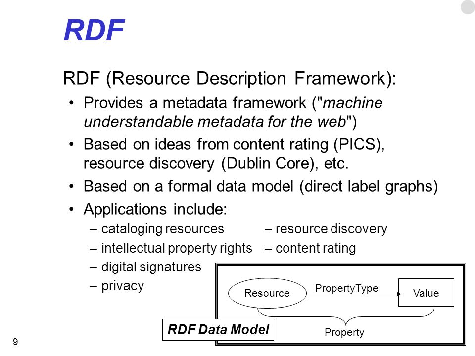 9 RDF RDF (Resource Description Framework): Provides a metadata framework ( machine understandable metadata for the web ) Based on ideas from content rating (PICS), resource discovery (Dublin Core), etc.