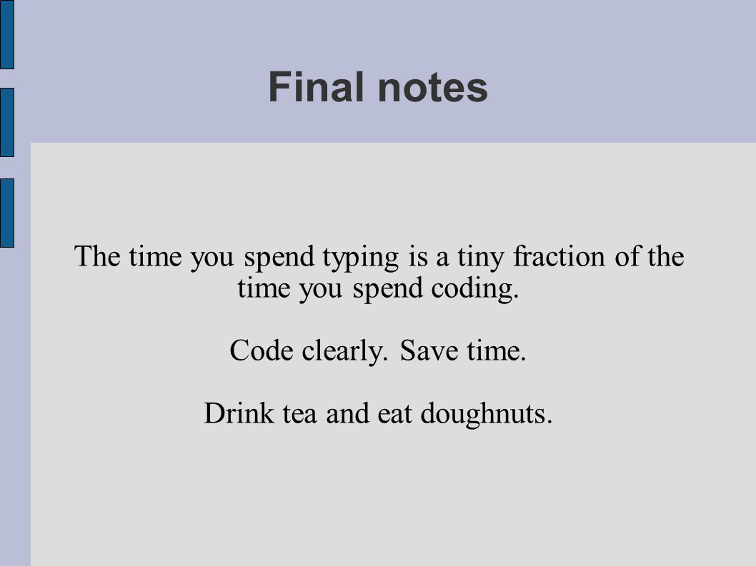 Final notes The time you spend typing is a tiny fraction of the time you spend coding. Code clearly. Save time. Drink tea and eat doughnuts.