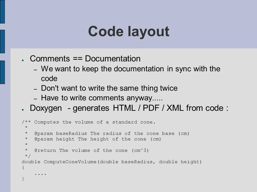 Code layout ● Comments == Documentation – We want to keep the documentation in sync with the code – Don't want to write the same thing twice – Have to