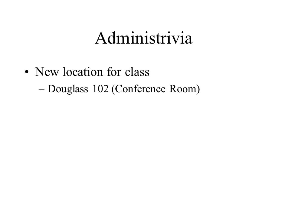 Administrivia New location for class –Douglass 102 (Conference Room)