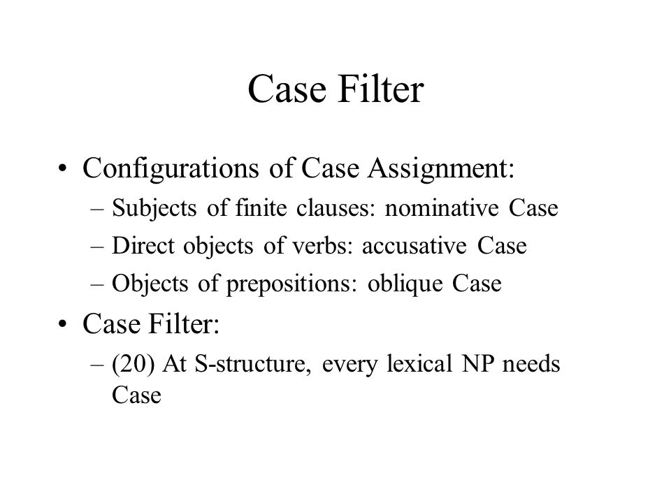 Case Filter Configurations of Case Assignment: –Subjects of finite clauses: nominative Case –Direct objects of verbs: accusative Case –Objects of prepositions: oblique Case Case Filter: –(20) At S-structure, every lexical NP needs Case