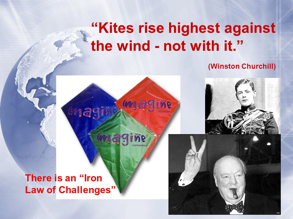 Kites rise highest against the wind - not with it. (Winston Churchill) There is an Iron Law of Challenges