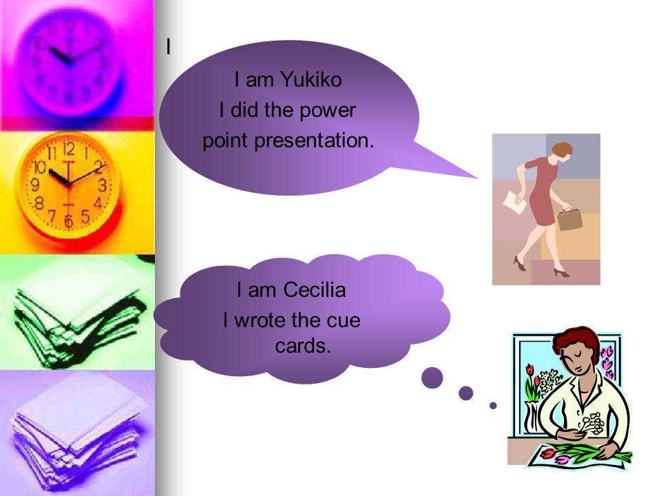 I am Cecilia I wrote the cue cards. I am Yukiko I did the power point presentation. I