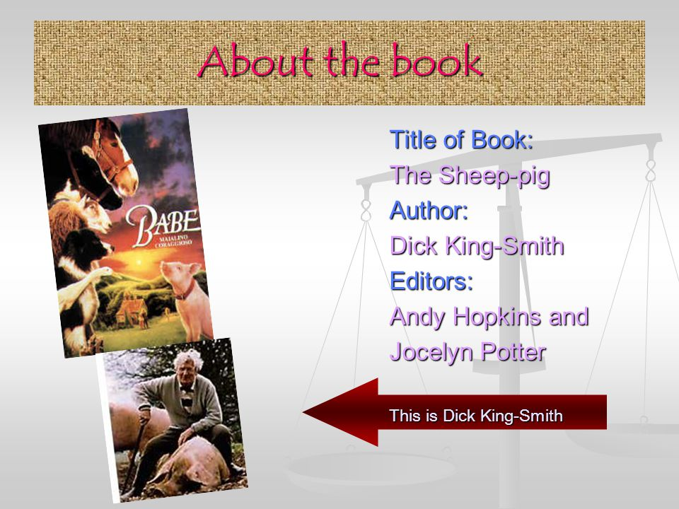 About the book Title of Book: The Sheep-pig Author: Dick King-Smith Editors: Andy Hopkins and Jocelyn Potter This is Dick King-Smith